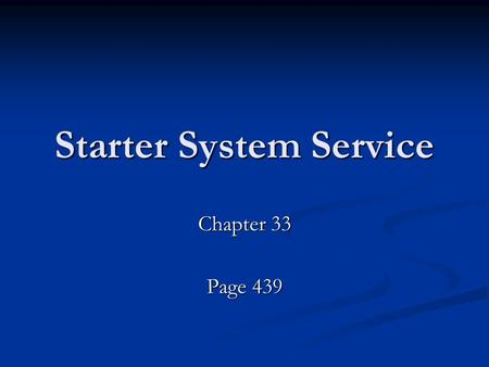 Starter System Service Chapter 33 Page 439. Service Begins with Checking System Check the battery first –Voltage should be 12.6 and while the starter.