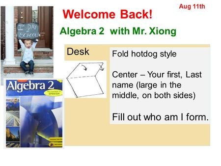 Welcome Back! Algebra 2 with Mr. Xiong Desk Fill out who am I form.
