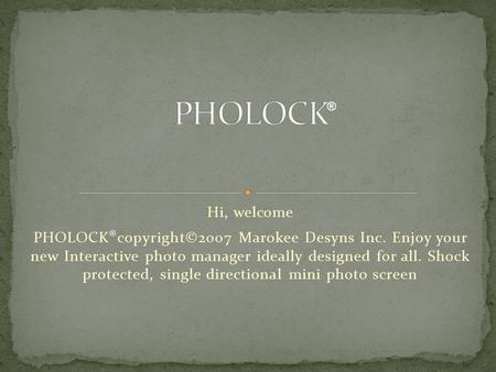 Hi, welcome PHOLOCK ® copyright©2007 Marokee Desyns Inc. Enjoy your new Interactive photo manager ideally designed for all. Shock protected, single directional.