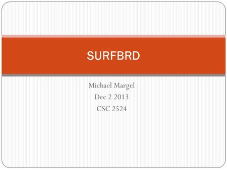 "Michael Margel Dec 2 2013 CSC 2524 SURFBRD. What is SURFBRD? SURFace-Based Remote Desktop Pronounced ""Surfboard"" A desktop environment that allows users."