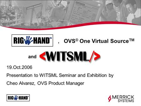 19.Oct.2006 Presentation to WITSML Seminar and Exhibition by Cheo Alvarez, OVS Product Manager, OVS © One Virtual Source TM and.