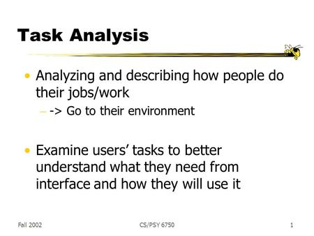 Fall 2002CS/PSY 67501 Task Analysis Analyzing and describing how people do their jobs/work  -> Go to their environment Examine users' tasks to better.