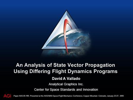 AGI An Analysis of State Vector Propagation Using Differing Flight Dynamics Programs David A Vallado Analytical Graphics Inc. Center for Space Standards.