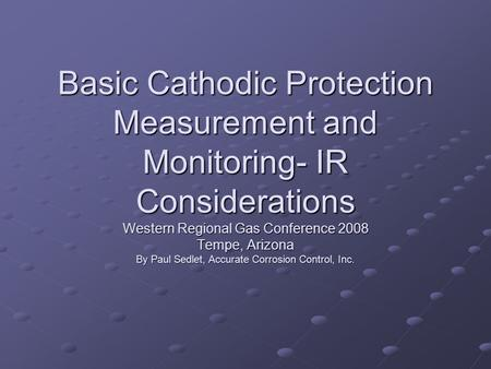 Basic Cathodic Protection Measurement and Monitoring- IR Considerations Western Regional Gas Conference 2008 Tempe, Arizona By Paul Sedlet, Accurate Corrosion.