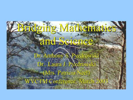 Bridging Mathematics and Science Dr. Anthony S. Pyzdrowski Dr.. Laura J. Pyzdrowski (Mrs. Patricia Neel) WVCTM Conference, March 2003.