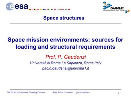 The ESA SME Initiative Training Courses Prof. Paolo Gaudenzi - Space Structures 1 Space mission environments: sources for loading and structural requirements.