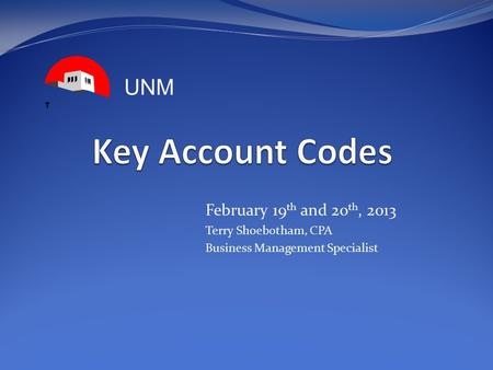 February 19 th and 20 th, 2013 Terry Shoebotham, CPA Business Management Specialist UNM.