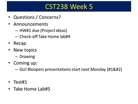 CST238 Week 5 Questions / Concerns? Announcements – HW#1 due (Project ideas) – Check-off Take Home lab#4 Recap New topics – Drawing Coming up: – GUI Bloopers.