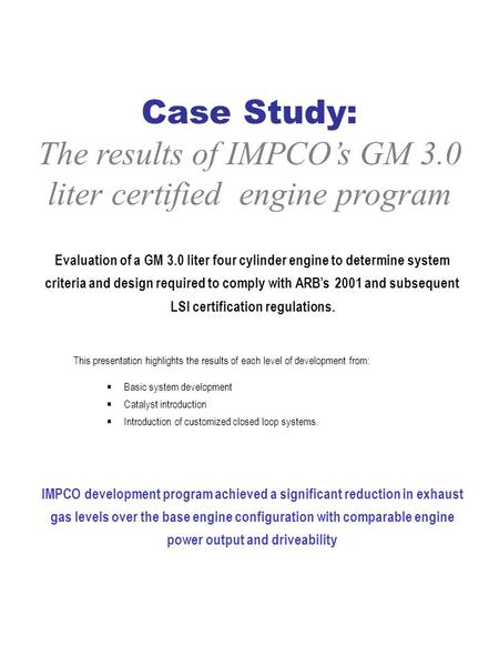 1 Case Study: The results of IMPCO's GM 3.0 liter certified engine program Evaluation of a GM 3.0 liter four cylinder engine to determine system criteria.