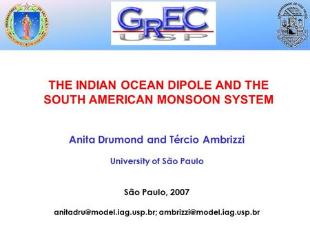 THE INDIAN OCEAN DIPOLE AND THE SOUTH AMERICAN MONSOON SYSTEM Anita Drumond and Tércio Ambrizzi University of São Paulo São Paulo, 2007