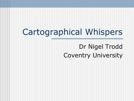 Cartographical Whispers Dr Nigel Trodd Coventry University.