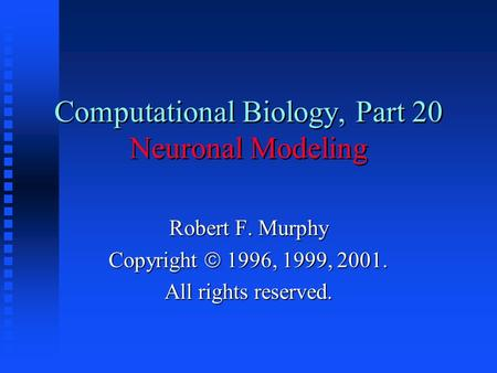 Computational Biology, Part 20 Neuronal Modeling Robert F. Murphy Copyright  1996, 1999, 2001. All rights reserved.