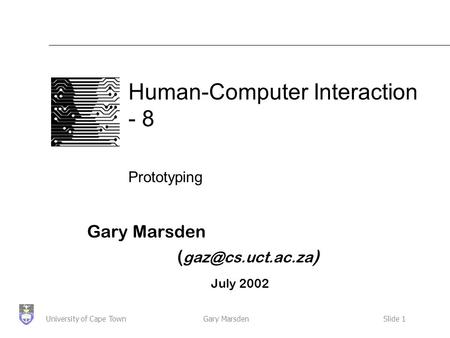 Gary MarsdenSlide 1University of Cape Town Human-Computer Interaction - 8 Prototyping Gary Marsden ( ) July 2002.