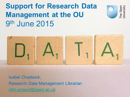 Support for Research Data Management at the OU 9 th June 2015 Isabel Chadwick, Research Data Management Librarian