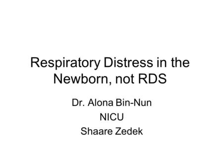 Respiratory Distress in the Newborn, not RDS Dr. Alona Bin-Nun NICU Shaare Zedek.