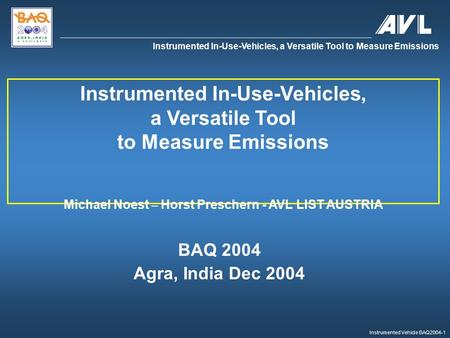 Instrumented Vehicle BAQ2004-1 Instrumented In-Use-Vehicles, a Versatile Tool to Measure Emissions BAQ 2004 Agra, India Dec 2004 Instrumented In-Use-Vehicles,