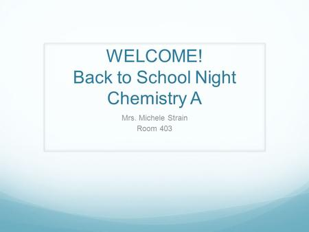 WELCOME! Back to School Night Chemistry A Mrs. Michele Strain Room 403.