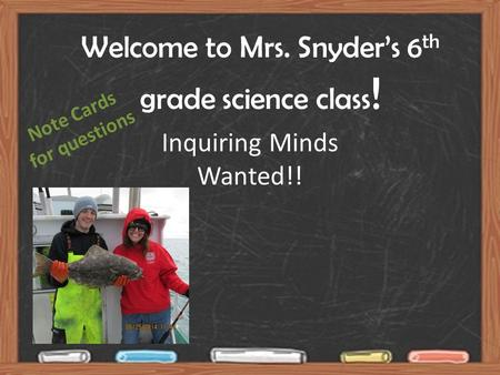 Welcome to Mrs. Snyder's 6 th grade science class ! Inquiring Minds Wanted!! Note Cards for questions.