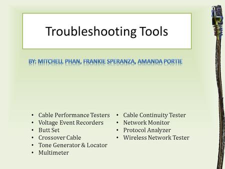 Troubleshooting Tools Cable Performance Testers Voltage Event Recorders Butt Set Crossover Cable Tone Generator & Locator Multimeter Cable Continuity Tester.