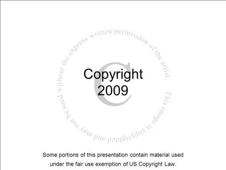 Copyright 2009 Some portions of this presentation contain material used under the fair use exemption of US Copyright Law.