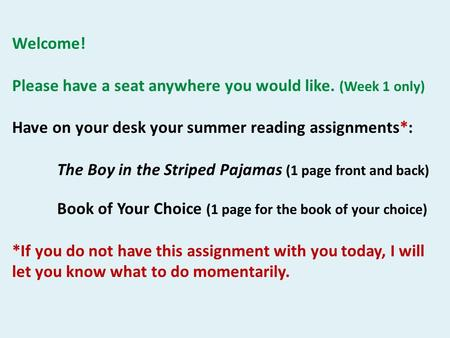 Welcome! Please have a seat anywhere you would like. (Week 1 only) Have on your desk your summer reading assignments*: The Boy in the Striped Pajamas (1.