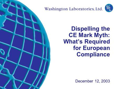 Washington Laboratories (301) 417-0220 web: www.wll.com7560 Lindbergh Dr. Gaithersburg, MD 20879 Dispelling the CE Mark Myth: What's Required for European.