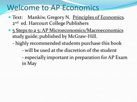 Welcome to AP Economics Text: Mankiw, Gregory N. Principles of Economics. 2 nd ed. Harcourt College Publishers 5 Steps to a 5: AP Microeconomics/Macroeconomics.