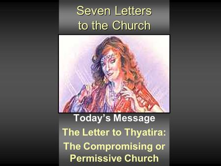 Seven Letters to the Church Today's Message The Letter to Thyatira: The Compromising or Permissive Church.