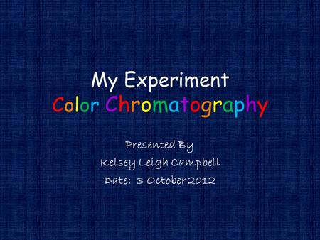 My Experiment Color Chromatography Presented By Kelsey Leigh Campbell Date: 3 October 2012.