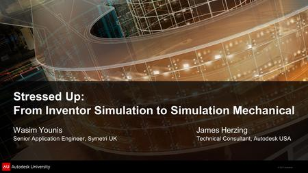 © 2011 Autodesk Stressed Up: From Inventor Simulation to Simulation Mechanical Wasim Younis Senior Application Engineer, Symetri UK James Herzing Technical.