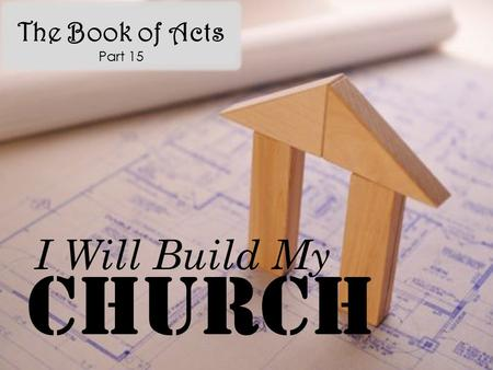 The Book of Acts Part 15 Church I Will Build My. Acts 12:1-4 Now about that time Herod the king stretched forth his hands to vex certain of the church.