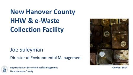 New Hanover County New Hanover County HHW & e-Waste Collection Facility Department of Environmental ManagementOctober 2014 Joe Suleyman Director of Environmental.