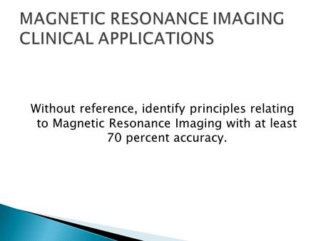 Without reference, identify principles relating to Magnetic Resonance Imaging with at least 70 percent accuracy.