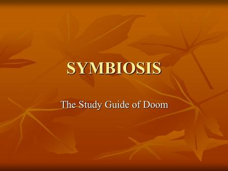 SYMBIOSIS The Study Guide of Doom. Symbiosis is a: close, long-term relationship between two or more species close, long-term relationship between two.