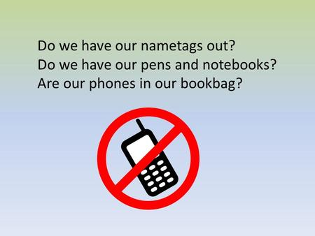 Do we have our nametags out? Do we have our pens and notebooks? Are our phones in our bookbag?