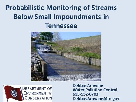 Probabilistic Monitoring of Streams Below Small Impoundments in Tennessee Debbie Arnwine Water Pollution Control 615-532-0703