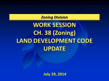 WORK SESSION CH. 38 (Zoning) LAND DEVELOPMENT CODE UPDATE Zoning Division July 29, 2014.
