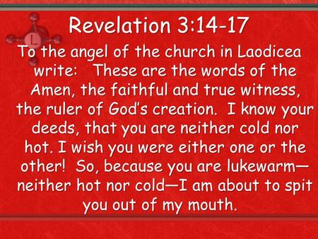 Revelation 3:14-17 To the angel of the church in Laodicea write: These are the words of the Amen, the faithful and true witness, the ruler of God's creation.