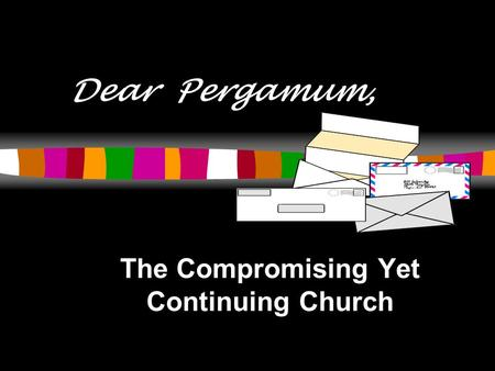 Dear Pergamum, The Compromising Yet Continuing Church.