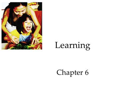 Learning Chapter 6. Learning Learning: a relatively permanent change in behavior that is brought about by experience.