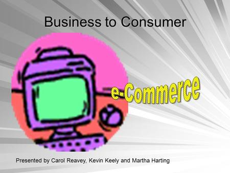 <strong>Business</strong> to Consumer Presented by Carol Reavey, Kevin Keely and Martha Harting.