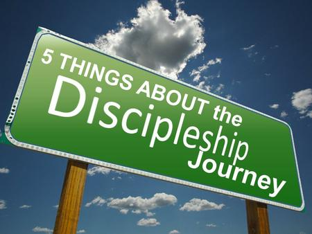 Journey 5 THINGS ABOUT the. The Discipleship Journey INTRODUCTION Matthew 28:19-20 - Go ye therefore, and teach all nations, baptizing them in the name.