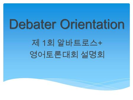 Debater Orientation 제 1 회 알바트로스 + 영어토론대회 설명회. What do you learn today? Structure & Logistics Basics of debate Adjudication Rules.