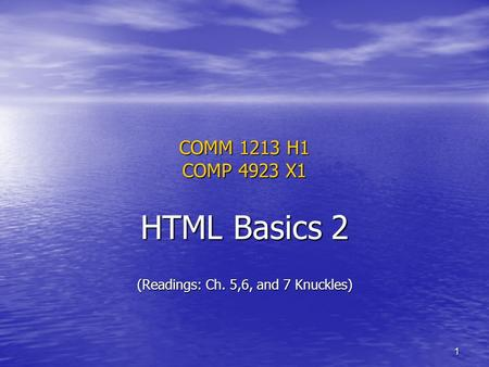 1 COMM 1213 H1 COMP 4923 X1 HTML Basics 2 (Readings: Ch. 5,6, and 7 Knuckles)