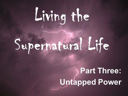 Living the Supernatural Life Part Three: Untapped Power.