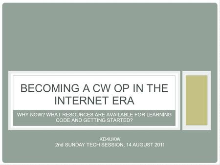 WHY NOW? WHAT RESOURCES ARE AVAILABLE FOR LEARNING CODE AND GETTING STARTED? BECOMING A CW OP IN THE INTERNET ERA KD4UKW 2nd SUNDAY TECH SESSION, 14 AUGUST.