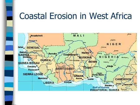 Coastal Erosion in West Africa. The Issues n Rapid erosion of around 8 m per year n Affects a 2000 km stretch of coastline from Ivory Coast to Nigeria.