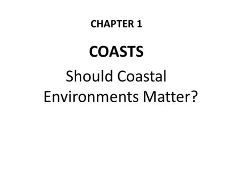 CHAPTER 1 COASTS Should Coastal Environments Matter?