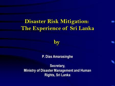 Disaster Risk Mitigation: The Experience of Sri Lanka by P. Dias Amarasinghe Secretary, Ministry of Disaster Management and Human Rights, Sri Lanka.