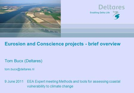 Eurosion and Conscience projects - brief overview Tom Bucx (Deltares) 9 June 2011 EEA Expert meeting Methods and tools for assessing.
